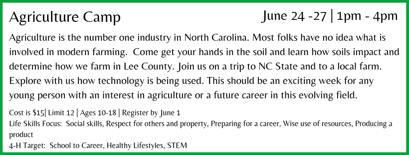 Agriculture is the number one industry in North Carolina. Most folks have no idea what is involved in modern farming. Come get your hands in the soil and learn how soils impact and determine how we farm in Lee County. Join us on a trip to NC State University and to a local farm. Explore with us how technology is being used. This should be an exciting week for any young person with an interest in agriculture or a future career in this evolving field.