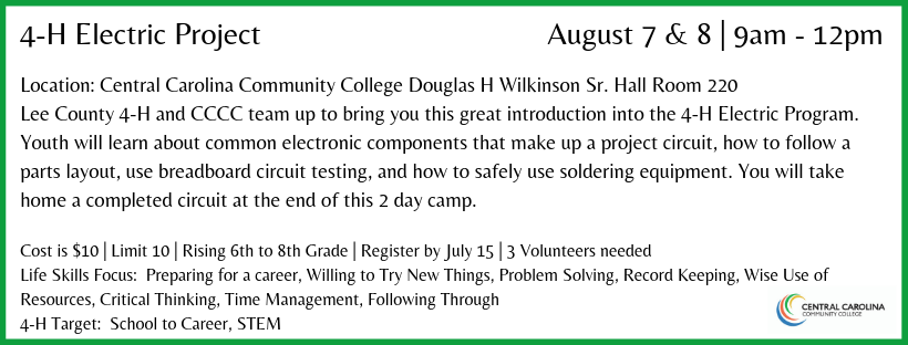 Location: Central Carolina Community College Douglas H Wilkinson Sr. Hall Room 220 Lee County 4-H and CCCC team up to bring you this great introduction into the 4-H Electric Program. Youth will learn about common electronic components that make up a project circuit, how to follow a parts layout, use breadboard circuit testing, and how to safely use soldering equipment. You will take home a completed circuit at the end of this 2 day camp.