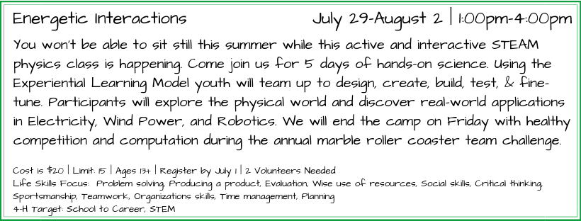 You won't be able to sit still this summer while this active and interactive STEAM physics class is happening. Come join us for 5 days of hands-on science. Using the Experiential Learning Model youth will team up to design, create, build, test, & fine-tune. Participants will explore the physical world and discover real-world applications in Electricity, Wind Power, and Robotics. We will end the camp on Friday with healthy competition and computation during the annual marble roller coaster team challenge.