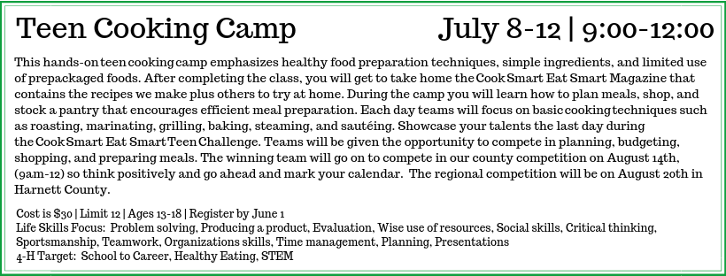 This hands-onteencookingcamp emphasizes healthy food preparation techniques, simple ingredients, and limited use of prepackaged foods. After completing the class, you will get to take home theCookSmart Eat Smart Magazine that contains the recipes we make plus others to try at home. During the camp, you will learn how to plan meals, shop, and stock a pantry that encourages efficient meal preparation. Each day teams will focus on basiccookingtechniques such as roasting, marinating, grilling, baking, steaming, and sautéing. Showcase your talents the last day during theCookSmart Eat SmartTeenChallenge. Teams will be given the opportunity to compete in planning, budgeting, shopping, and preparing meals. The winning team will go on to compete in our county competition on August 14, (9 a.m.-noon) so think positively and go ahead and mark your calendar. The regional competition will be on August 20 in Harnett County.